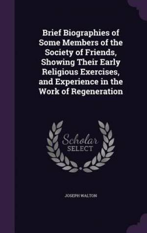 Brief Biographies of Some Members of the Society of Friends, Showing Their Early Religious Exercises, and Experience in the Work of Regeneration