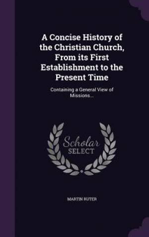 A Concise History of the Christian Church, from Its First Establishment to the Present Time