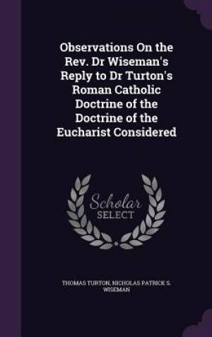 Observations on the REV. Dr Wiseman's Reply to Dr Turton's Roman Catholic Doctrine of the Doctrine of the Eucharist Considered
