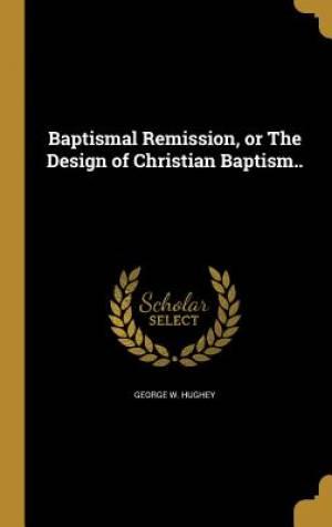 Baptismal Remission, or the Design of Christian Baptism..
