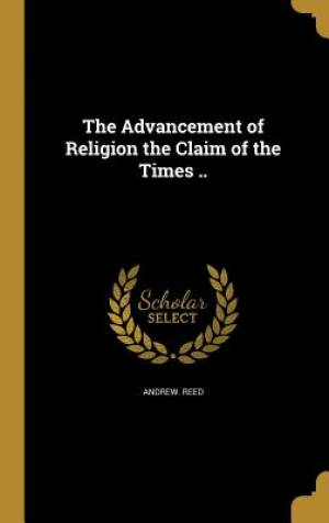 The Advancement of Religion the Claim of the Times ..