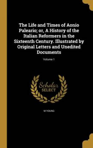 The Life and Times of Aonio Paleario; Or, a History of the Italian Reformers in the Sixteenth Century. Illustrated by Original Letters and Unedited Documents; Volume 1