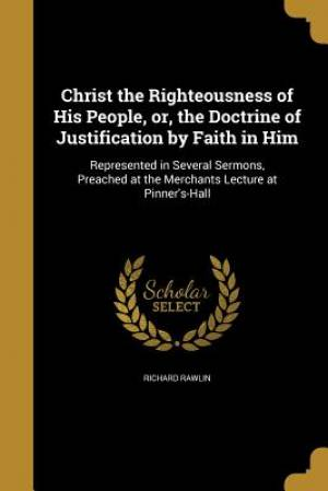 Christ the Righteousness of His People, Or, the Doctrine of Justification by Faith in Him