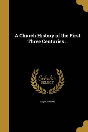 A Church History of the First Three Centuries ..