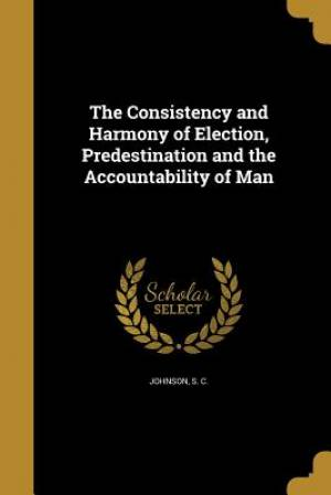 The Consistency and Harmony of Election, Predestination and the Accountability of Man