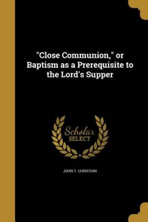 Close Communion, or Baptism as a Prerequisite to the Lord's Supper