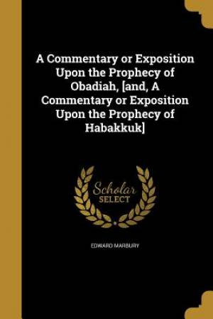 A Commentary or Exposition Upon the Prophecy of Obadiah, [And, a Commentary or Exposition Upon the Prophecy of Habakkuk]