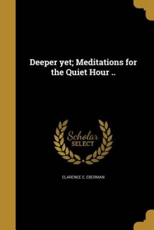 Deeper Yet; Meditations for the Quiet Hour ..