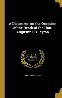 A Discourse, on the Occasion of the Death of the Hon. Augustin S. Clayton