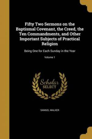 Fifty Two Sermons on the Baptismal Covenant, the Creed, the Ten Commandments, and Other Important Subjects of Practical Religion