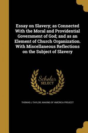Essay on Slavery; As Connected with the Moral and Providential Government of God; And as an Element of Church Organization. with Miscellaneous Reflections on the Subject of Slavery