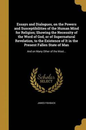 Essays and Dialogues, on the Powers and Susceptibilities of the Human Mind for Religion; Showing the Necessity of the Word of God, or of Supernatural Revelation, to the Existence of It in the Present Fallen State of Man
