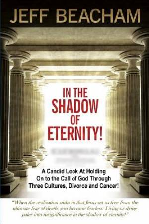 In the Shadow of Eternity: A Candid Look at Holding on to the Call of God through Three Cultures, Divorce and Cancer!