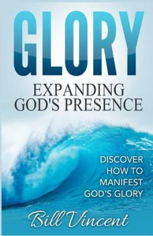 Glory: Expanding God's Presence: Discover How to Manifest God's Glory