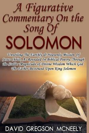 A Figurative Commentary On the Song Of Solomon: Unveiling The Earthly & Heavenly Mission Of Jesus Christ, As Revealed In Biblical Poetry, Through the