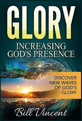 Glory: Increasing God's Presence: Discover New Waves of God's