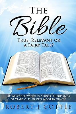 The Bible True, Relevant or a Fairy Tale?: Of what relevance is a book, thousands of years old, in our modern times?