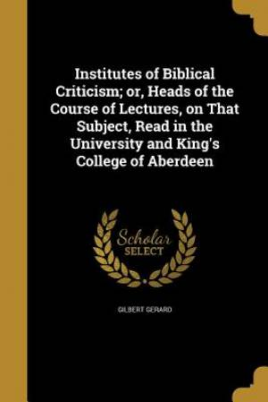 Institutes of Biblical Criticism; Or, Heads of the Course of Lectures, on That Subject, Read in the University and King's College of Aberdeen