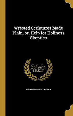 Wrested Scriptures Made Plain, Or, Help for Holiness Skeptics