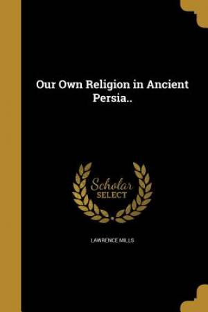 Our Own Religion in Ancient Persia..