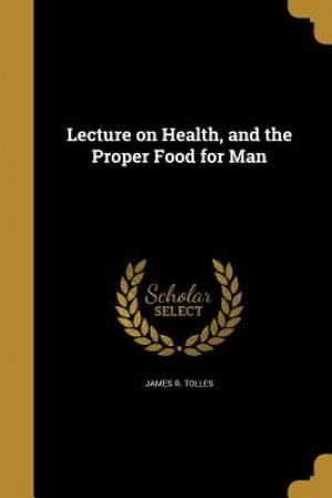 Lecture on Health, and the Proper Food for Man