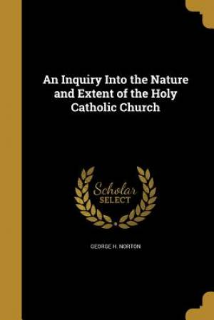 An Inquiry Into the Nature and Extent of the Holy Catholic Church