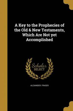 A Key to the Prophecies of the Old & New Testaments, Which Are Not Yet Accomplished