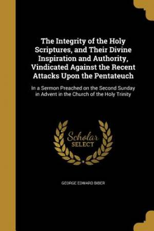 The Integrity of the Holy Scriptures, and Their Divine Inspiration and Authority, Vindicated Against the Recent Attacks Upon the Pentateuch
