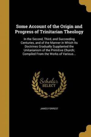 Some Account of the Origin and Progress of Trinitarian Theology