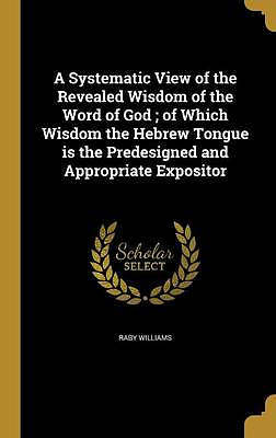A Systematic View of the Revealed Wisdom of the Word of God; Of Which Wisdom the Hebrew Tongue Is the Predesigned and Appropriate Expositor