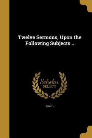 Twelve Sermons, Upon the Following Subjects ..