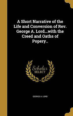 A Short Narrative of the Life and Conversion of REV. George A. Lord...with the Creed and Oaths of Popery..