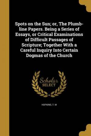 Spots on the Sun; Or, the Plumb-Line Papers. Being a Series of Essays, or Critical Examinations of Difficult Passages of Scripture; Together with a Careful Inquiry Into Certain Dogmas of the Church
