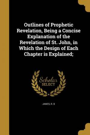 Outlines of Prophetic Revelation, Being a Concise Explanation of the Revelation of St. John, in Which the Design of Each Chapter Is Explained;