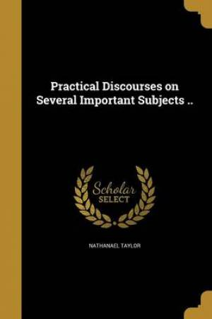 Practical Discourses on Several Important Subjects ..