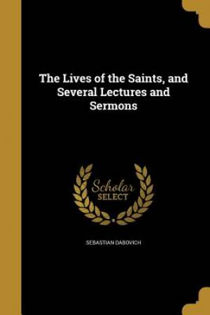 The Lives of the Saints, and Several Lectures and Sermons