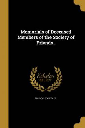 Memorials of Deceased Members of the Society of Friends..