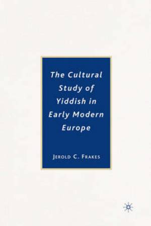 The Cultural Study of Yiddish in Early Modern Europe