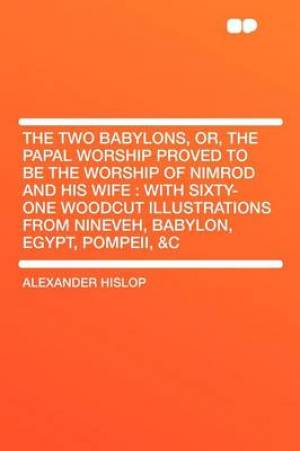 The Two Babylons, Or, the Papal Worship Proved to Be the Worship of Nimrod and His Wife : With Sixty-one Woodcut Illustrations From Nineveh, Babylon,