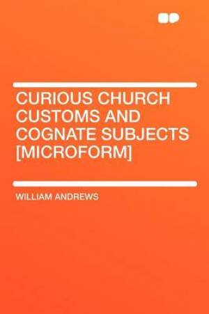 Curious Church Customs and Cognate Subjects [Microform]