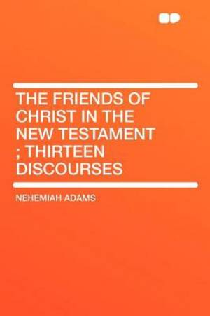 The Friends of Christ in the New Testament; Thirteen Discourses