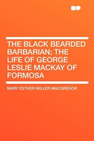 The Black Bearded Barbarian; The Life of George Leslie MacKay of Formosa
