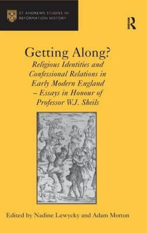 Getting Along? : Religious Identities and Confessional Relations in Early Modern England - Essays in Honour of Professor W.J. Sheils