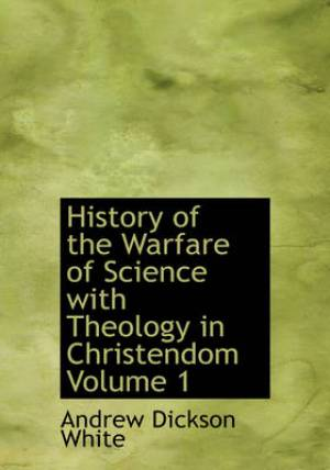 History of the Warfare of Science with Theology in Christendom, Volume 1