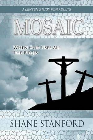 Mosaic : When God Uses All The Pieces A Lenten Study For Adults