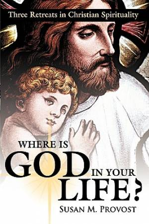 Where Is God in Your Life?: Three Retreats in Christian Spirituality