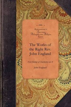 Works of Reverend John England, Vol 4