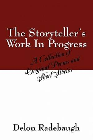 The Storyteller's Work In Progress:  A Collection of Original Poems and Short Stories