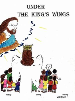 Under The King's Wings: Hiding, Living, resting, Volume 1