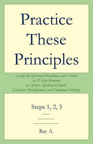 Practice These Principles: Living the Spiritual Disciplines and Virtues in 12-Step Recovery to Achieve Spiritual Growth, Character Development, a